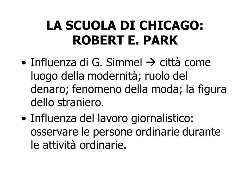 LA SCUOLA DI CHICAGO: ROBERT E. PARK Influenza di G. Simmel città come luogo della modernità; ruolo del denaro; fenomeno della moda; la figura dello s