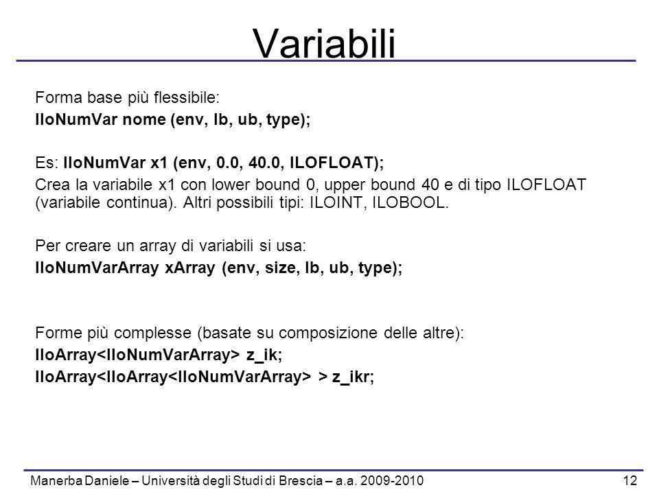 Manerba Daniele – Università degli Studi di Brescia – a.a. 2009-2010 12 Variabili Forma base più flessibile: IloNumVar nome (env, lb, ub, type); Es: I