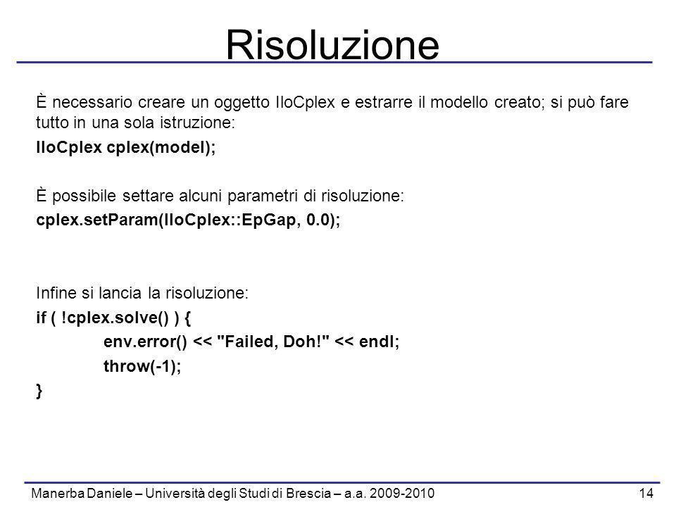 Manerba Daniele – Università degli Studi di Brescia – a.a. 2009-2010 14 Risoluzione È necessario creare un oggetto IloCplex e estrarre il modello crea