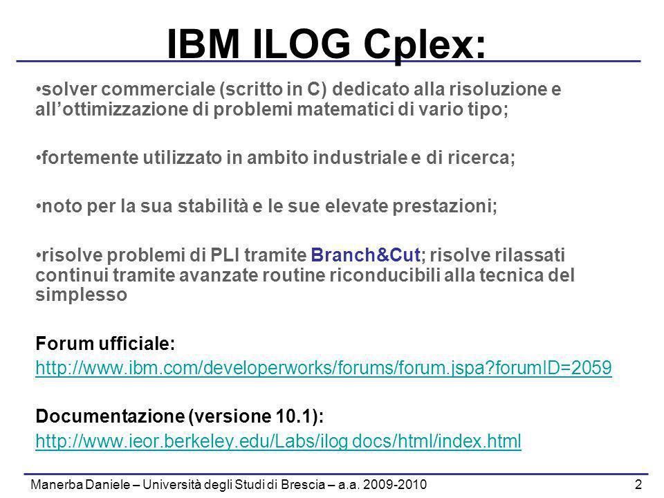 Manerba Daniele – Università degli Studi di Brescia – a.a. 2009-2010 2 IBM ILOG Cplex: solver commerciale (scritto in C) dedicato alla risoluzione e a