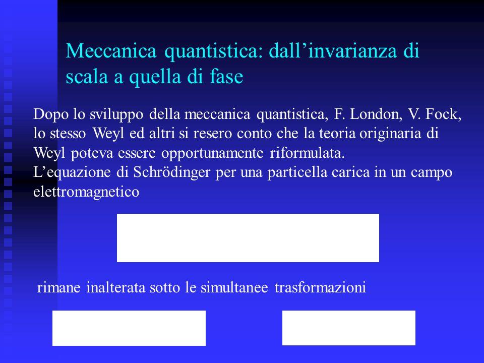 Meccanica quantistica: dallinvarianza di scala a quella di fase Dopo lo sviluppo della meccanica quantistica, F. London, V. Fock, lo stesso Weyl ed al