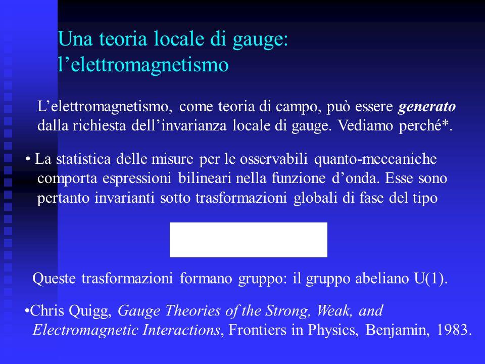 Una teoria locale di gauge: lelettromagnetismo Lelettromagnetismo, come teoria di campo, può essere generato dalla richiesta dellinvarianza locale di