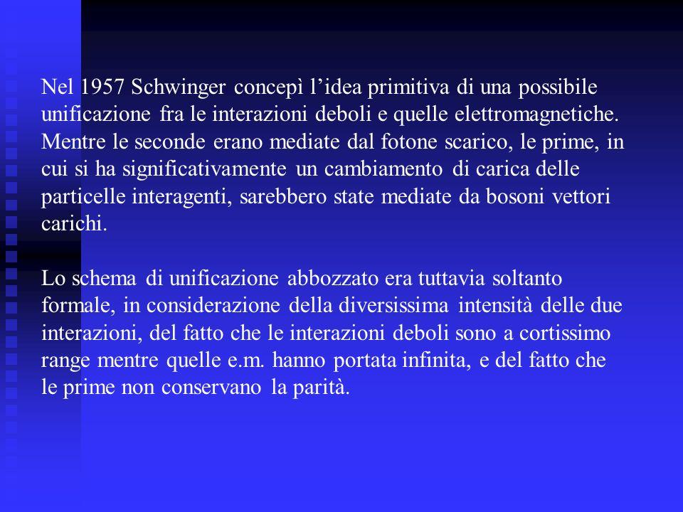 Nel 1957 Schwinger concepì lidea primitiva di una possibile unificazione fra le interazioni deboli e quelle elettromagnetiche. Mentre le seconde erano