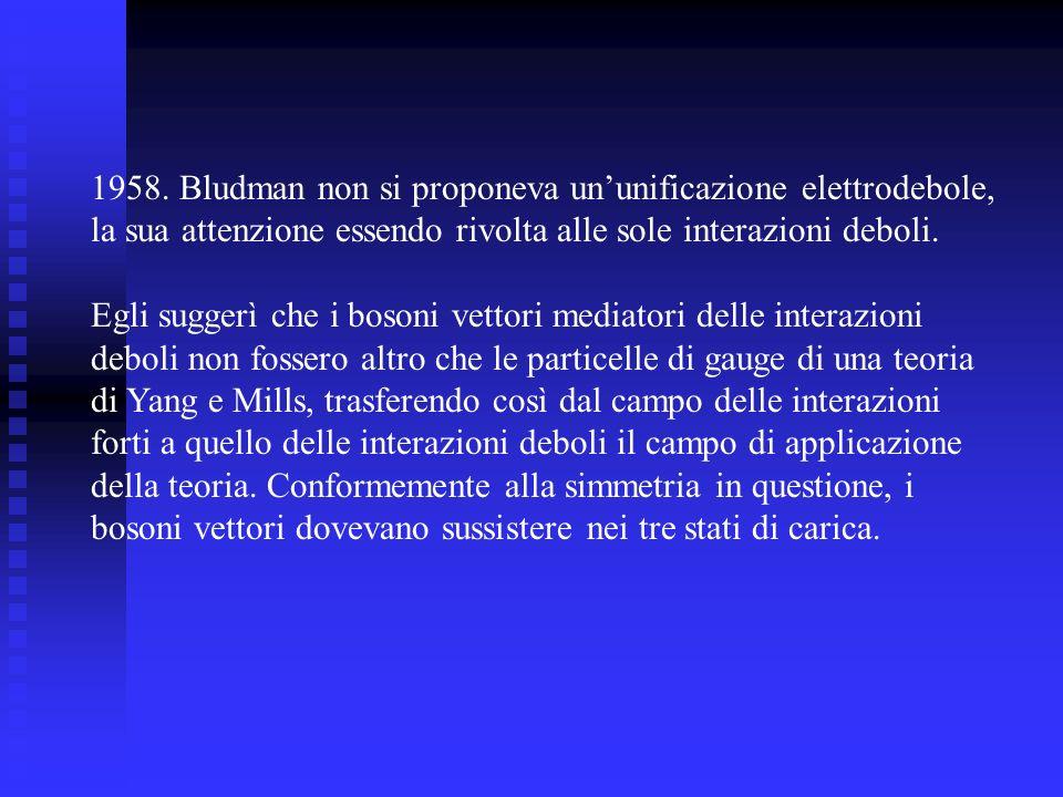 1958. Bludman non si proponeva ununificazione elettrodebole, la sua attenzione essendo rivolta alle sole interazioni deboli. Egli suggerì che i bosoni