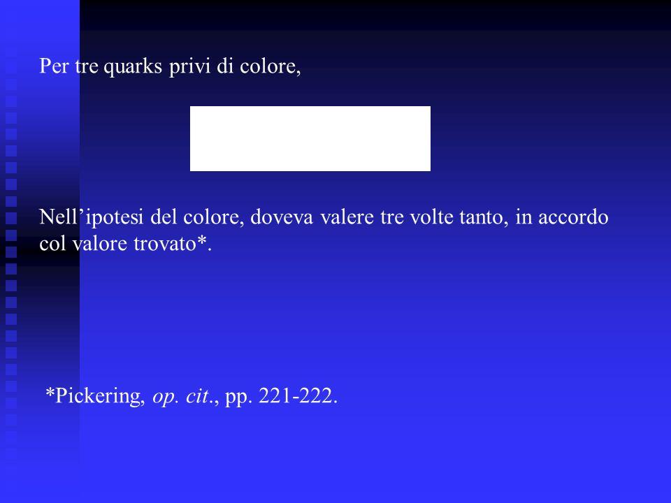 Per tre quarks privi di colore, Nellipotesi del colore, doveva valere tre volte tanto, in accordo col valore trovato*. *Pickering, op. cit., pp. 221-2