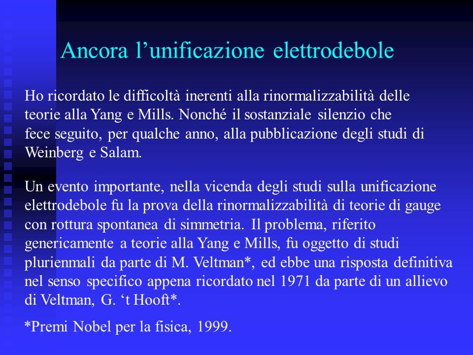 Ancora lunificazione elettrodebole Ho ricordato le difficoltà inerenti alla rinormalizzabilità delle teorie alla Yang e Mills. Nonché il sostanziale s