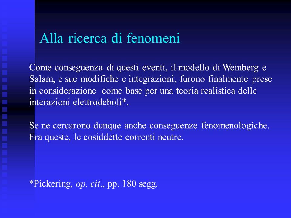 Alla ricerca di fenomeni Come conseguenza di questi eventi, il modello di Weinberg e Salam, e sue modifiche e integrazioni, furono finalmente prese in