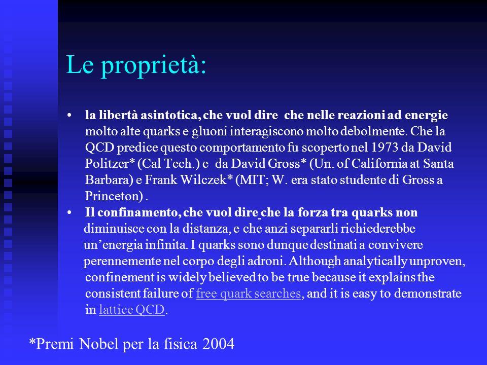 Le proprietà: la libertà asintotica, che vuol dire che nelle reazioni ad energie molto alte quarks e gluoni interagiscono molto debolmente. Che la QCD