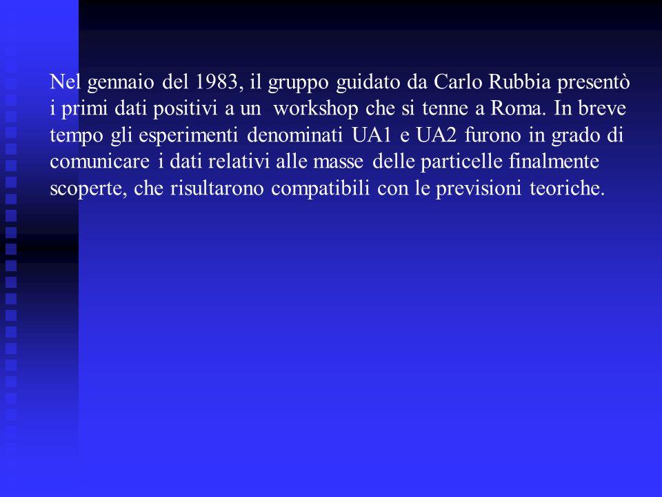 Nel gennaio del 1983, il gruppo guidato da Carlo Rubbia presentò i primi dati positivi a un workshop che si tenne a Roma. In breve tempo gli esperimen