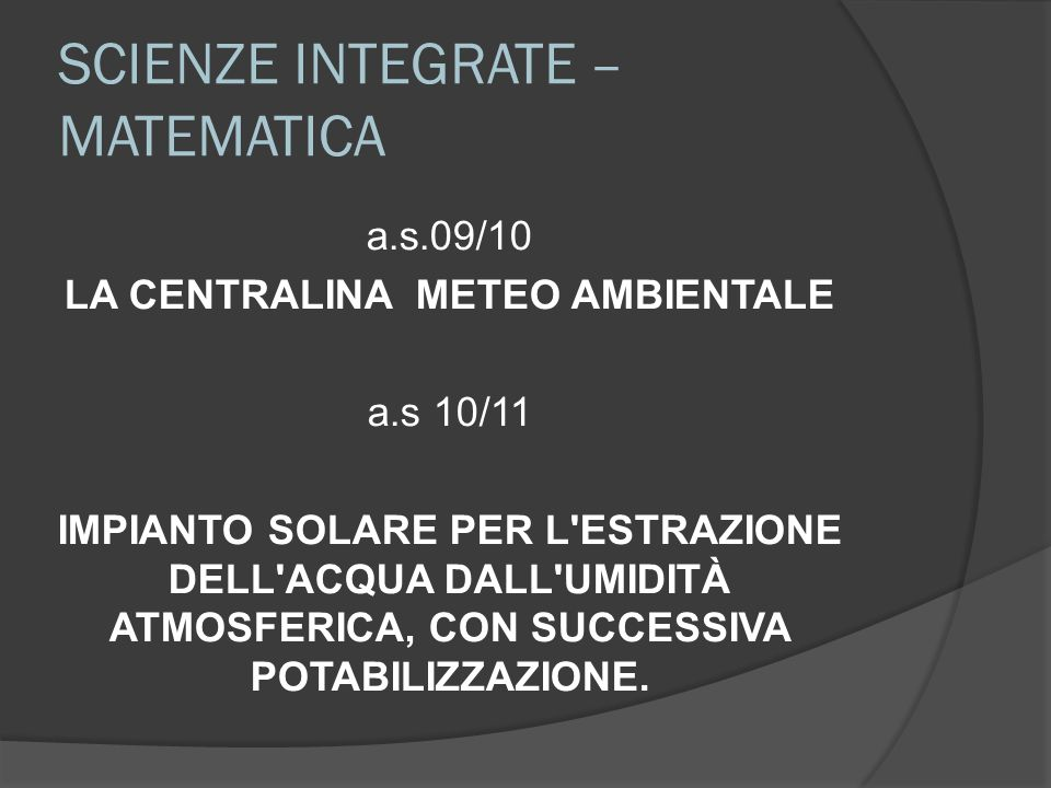SCIENZE INTEGRATE – MATEMATICA a.s.09/10 LA CENTRALINA METEO AMBIENTALE a.s 10/11 IMPIANTO SOLARE PER L'ESTRAZIONE DELL'ACQUA DALL'UMIDITÀ ATMOSFERICA