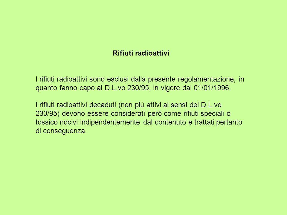 Rifiuti radioattivi I rifiuti radioattivi sono esclusi dalla presente regolamentazione, in quanto fanno capo al D.L.vo 230/95, in vigore dal 01/01/199