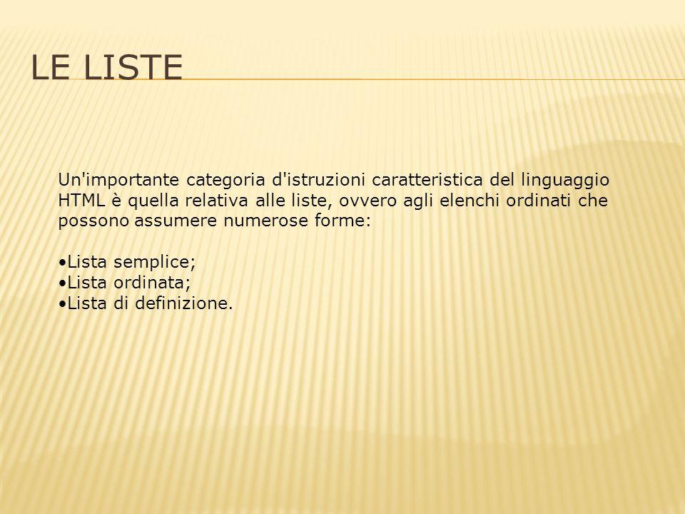 LE LISTE Un importante categoria d istruzioni caratteristica del linguaggio HTML è quella relativa alle liste, ovvero agli elenchi ordinati che possono assumere numerose forme: Lista semplice; Lista ordinata; Lista di definizione.