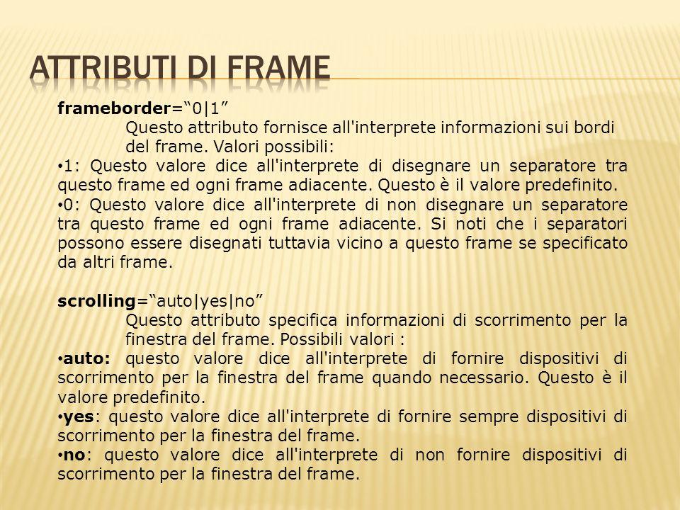 frameborder=0|1 Questo attributo fornisce all interprete informazioni sui bordi del frame.