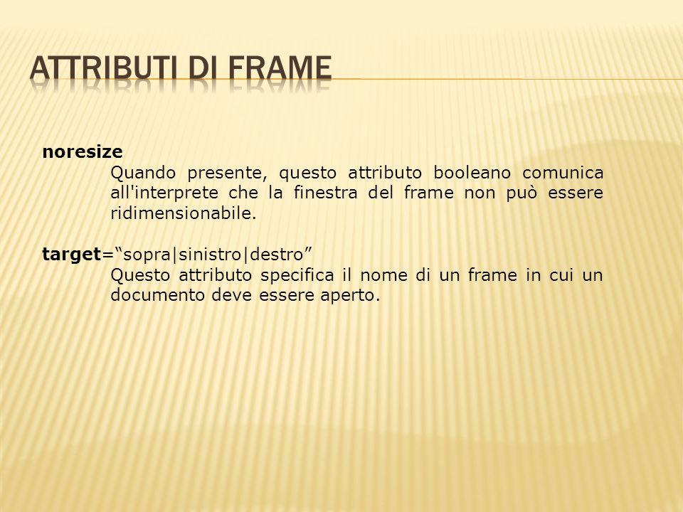 noresize Quando presente, questo attributo booleano comunica all interprete che la finestra del frame non può essere ridimensionabile.