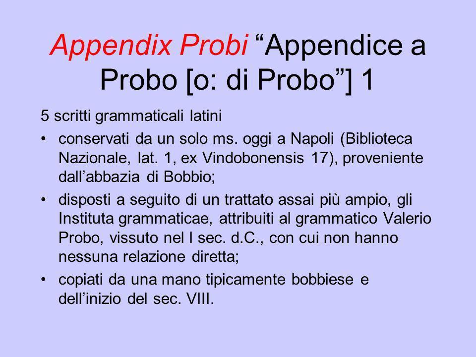 Appendix Probi Appendice a Probo [o: di Probo] 1 5 scritti grammaticali latini conservati da un solo ms. oggi a Napoli (Biblioteca Nazionale, lat. 1,
