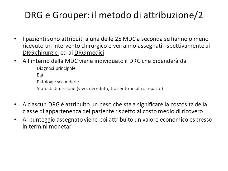 DRG e Grouper: il metodo di attribuzione/2 I pazienti sono attribuiti a una delle 25 MDC a seconda se hanno o meno ricevuto un intervento chirurgico e