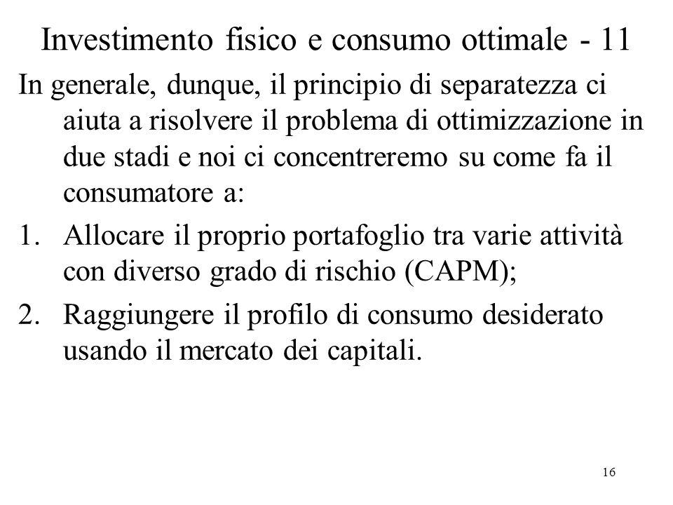 16 Investimento fisico e consumo ottimale - 11 In generale, dunque, il principio di separatezza ci aiuta a risolvere il problema di ottimizzazione in