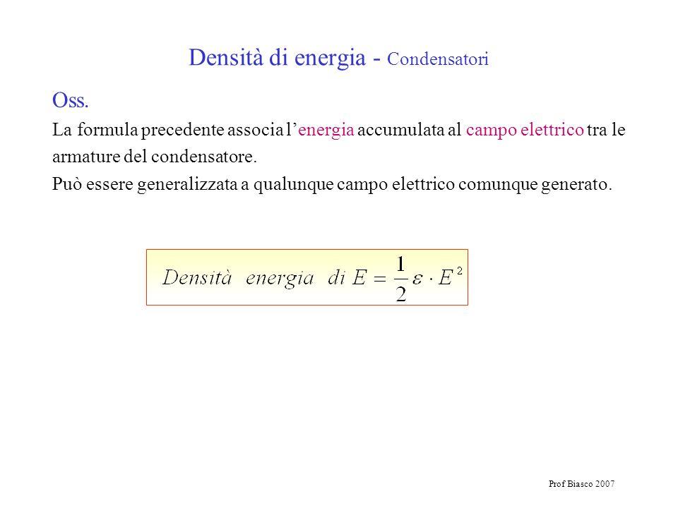 Prof Biasco 2007 Densità di energia - Condensatori Oss. La formula precedente associa lenergia accumulata al campo elettrico tra le armature del conde