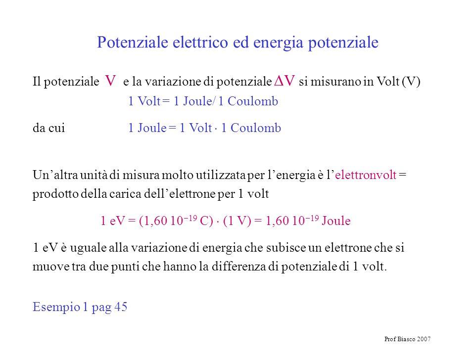 Prof Biasco 2007 Potenziale elettrico ed energia potenziale Il potenziale V e la variazione di potenziale V si misurano in Volt (V) 1 Volt = 1 Joule/