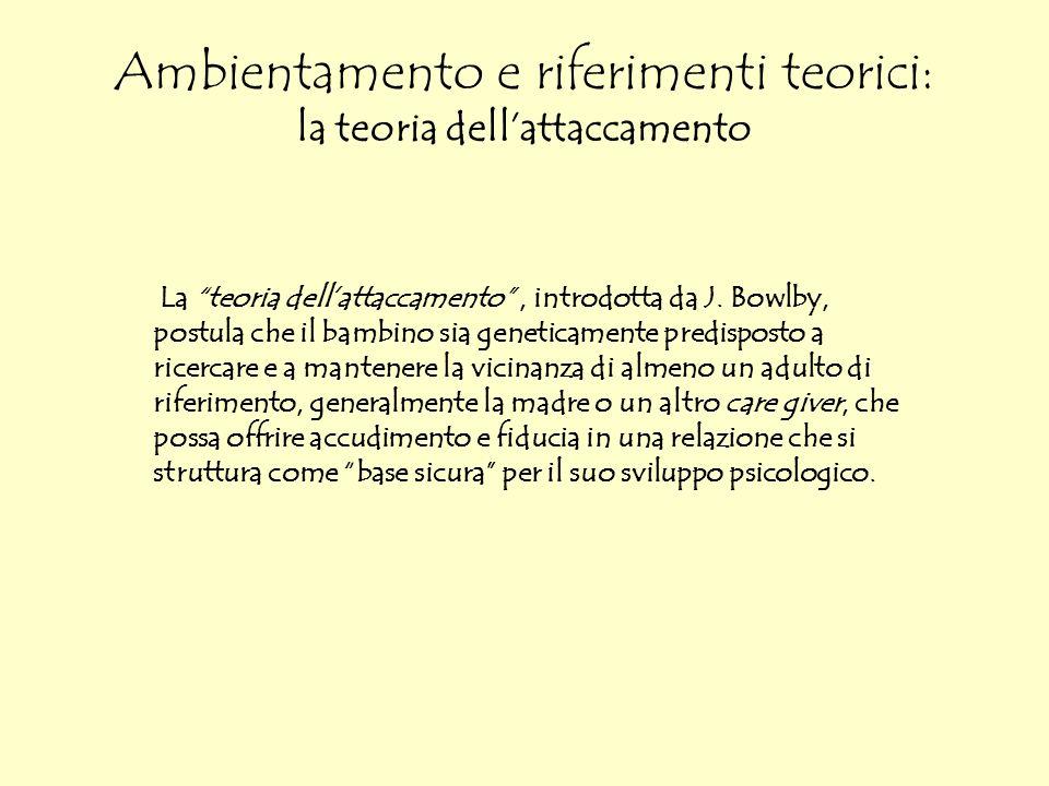 Ambientamento e riferimenti teorici: la teoria dellattaccamento La teoria dellattaccamento, introdotta da J. Bowlby, postula che il bambino sia geneti