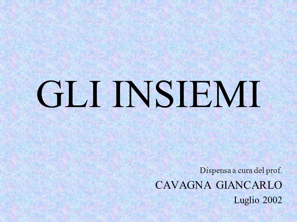 GLI INSIEMI Dispensa a cura del prof. CAVAGNA GIANCARLO Luglio 2002