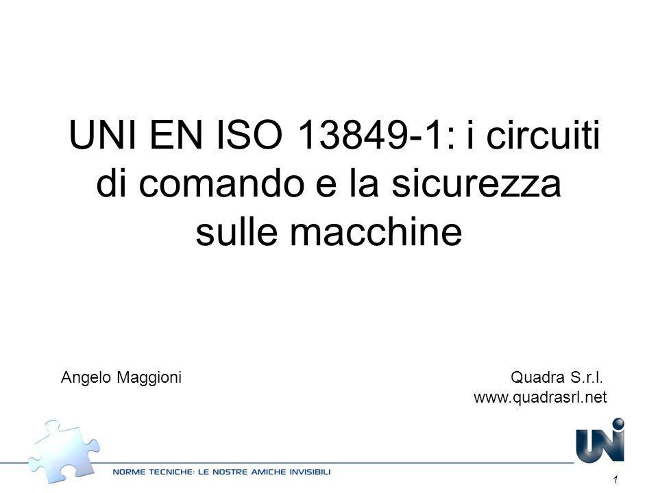 1 UNI EN ISO 13849-1: i circuiti di comando e la sicurezza sulle macchine Angelo Maggioni Quadra S.r.l. www.quadrasrl.net
