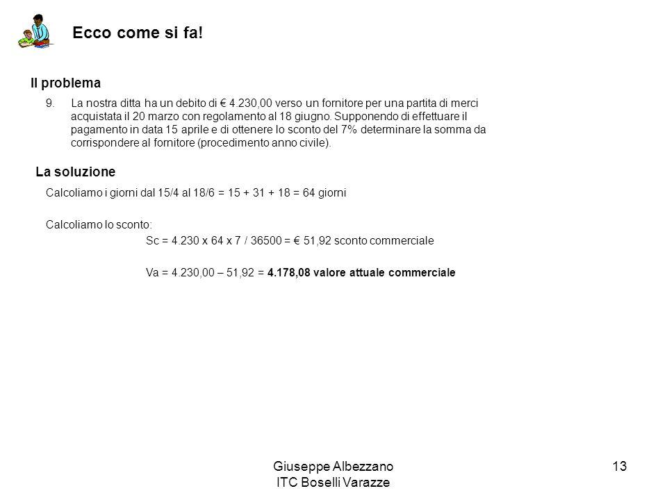 Giuseppe Albezzano ITC Boselli Varazze 13 Ecco come si fa! Il problema La soluzione Calcoliamo i giorni dal 15/4 al 18/6 = 15 + 31 + 18 = 64 giorni Ca