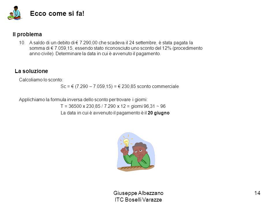 Giuseppe Albezzano ITC Boselli Varazze 14 Ecco come si fa! Il problema La soluzione Calcoliamo lo sconto: Sc = (7.290 – 7.059,15) = 230,85 sconto comm