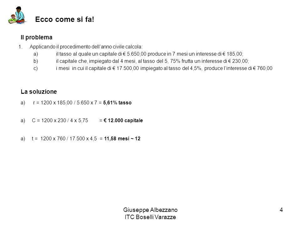 Giuseppe Albezzano ITC Boselli Varazze 4 Ecco come si fa! 1.Applicando il procedimento dellanno civile calcola: a) il tasso al quale un capitale di 5.