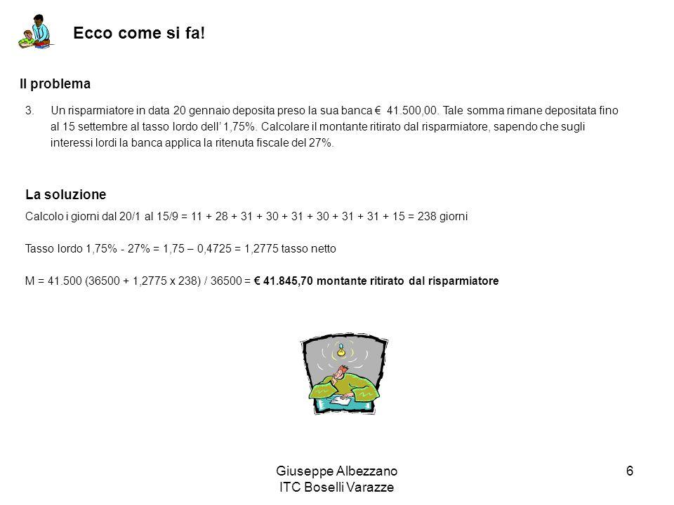 Giuseppe Albezzano ITC Boselli Varazze 6 Ecco come si fa! 3.Un risparmiatore in data 20 gennaio deposita preso la sua banca 41.500,00. Tale somma rima