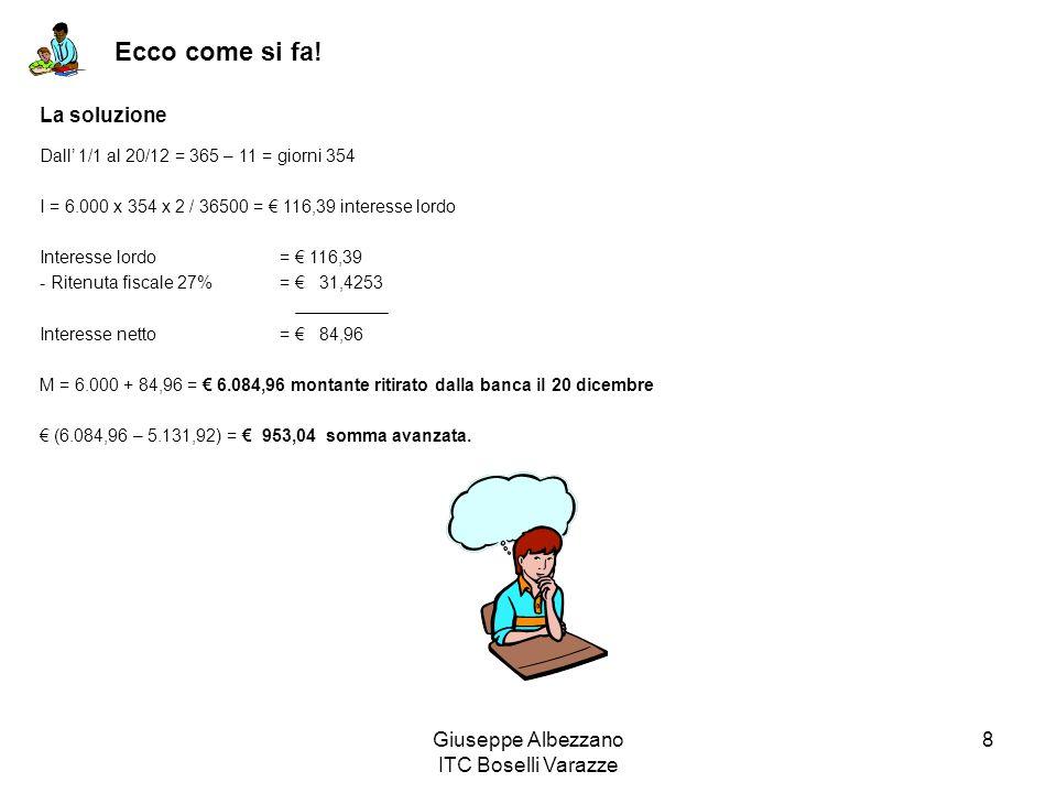 Giuseppe Albezzano ITC Boselli Varazze 8 Ecco come si fa! La soluzione Dall 1/1 al 20/12 = 365 – 11 = giorni 354 I = 6.000 x 354 x 2 / 36500 = 116,39