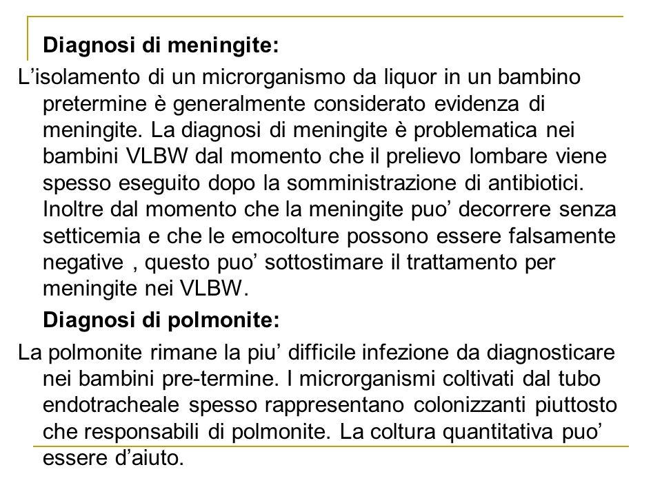 Diagnosi di meningite: Lisolamento di un microrganismo da liquor in un bambino pretermine è generalmente considerato evidenza di meningite. La diagnos