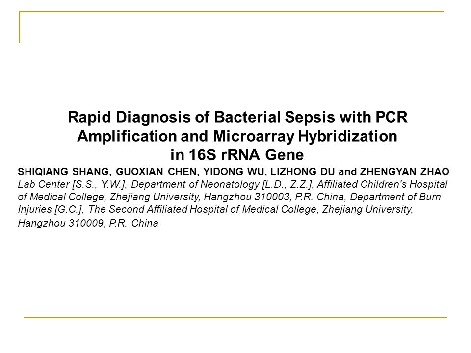 Rapid Diagnosis of Bacterial Sepsis with PCR Amplification and Microarray Hybridization in 16S rRNA Gene SHIQIANG SHANG, GUOXIAN CHEN, YIDONG WU, LIZH