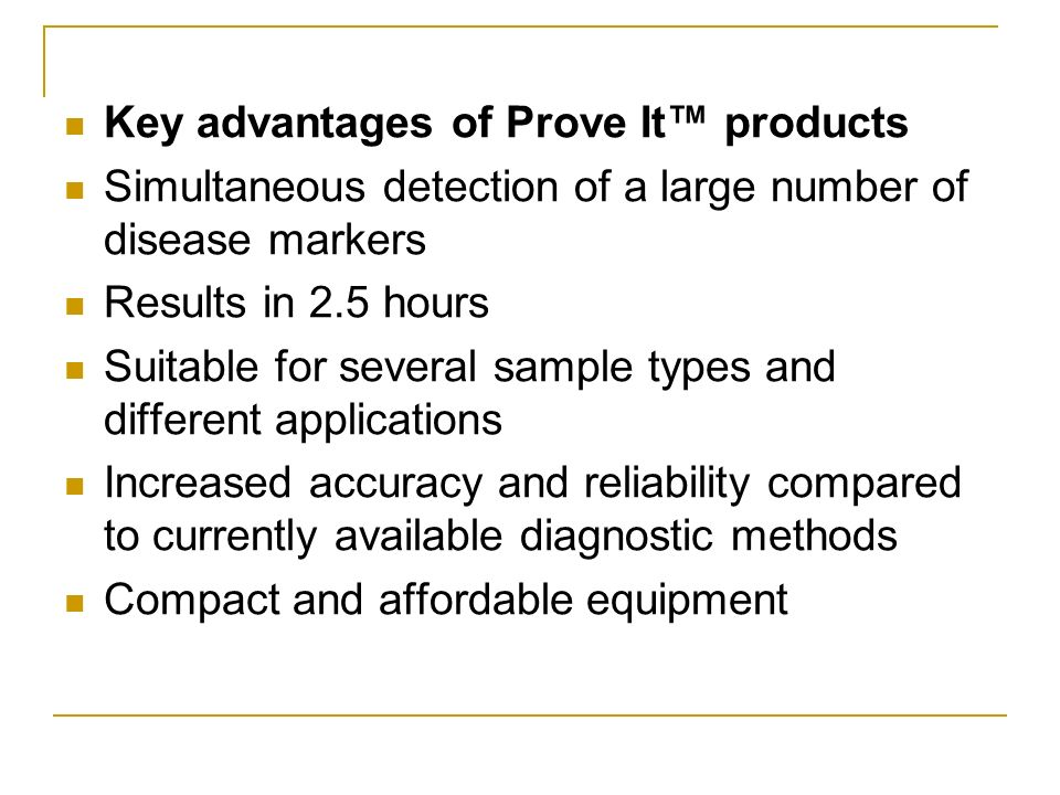 Key advantages of Prove It products Simultaneous detection of a large number of disease markers Results in 2.5 hours Suitable for several sample types