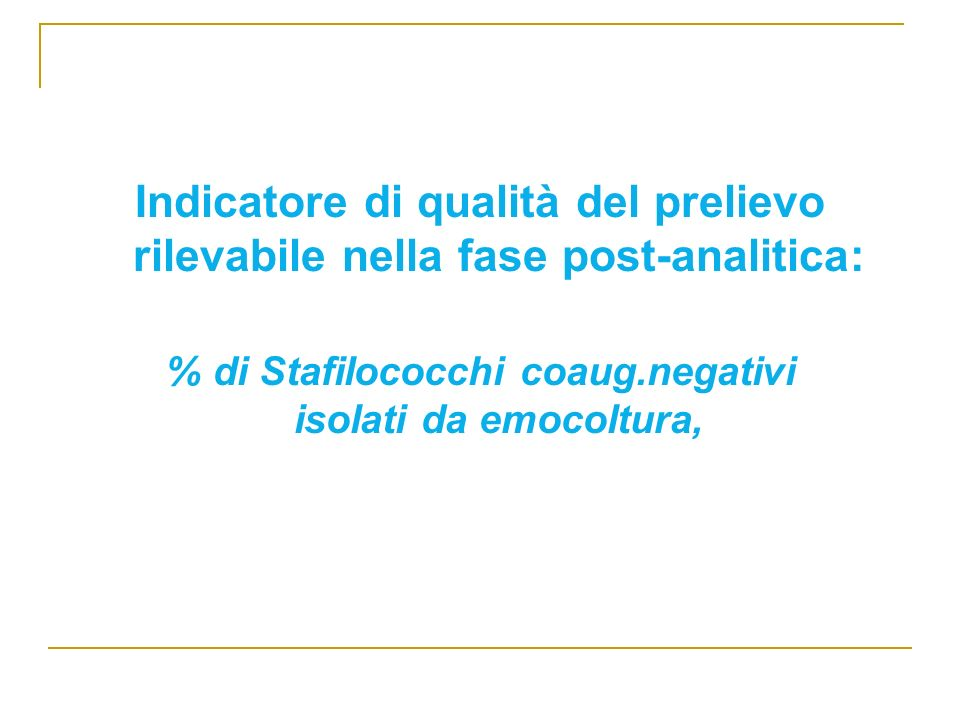 Indicatore di qualità del prelievo rilevabile nella fase post-analitica: % di Stafilococchi coaug.negativi isolati da emocoltura,