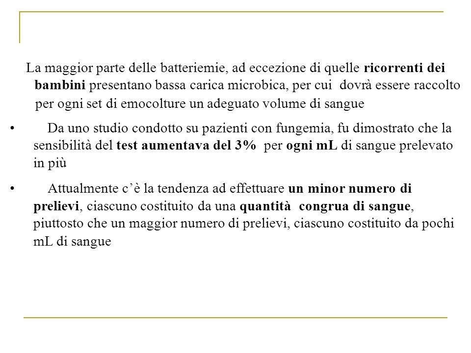 La maggior parte delle batteriemie, ad eccezione di quellericorrenti dei bambinipresentano bassa carica microbica, per cui dovràessere raccolto per og