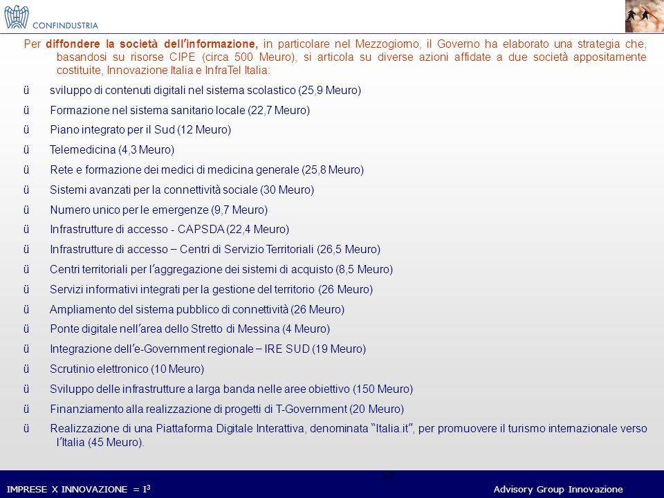 IMPRESE X INNOVAZIONE = I 3 Advisory Group Innovazione 37 Per diffondere la societ à dell informazione, in particolare nel Mezzogiorno, il Governo ha elaborato una strategia che, basandosi su risorse CIPE (circa 500 Meuro), si articola su diverse azioni affidate a due societ à appositamente costituite, Innovazione Italia e InfraTel Italia: ü sviluppo di contenuti digitali nel sistema scolastico (25,9 Meuro) ü Formazione nel sistema sanitario locale (22,7 Meuro) ü Piano integrato per il Sud (12 Meuro) ü Telemedicina (4,3 Meuro) ü Rete e formazione dei medici di medicina generale (25,8 Meuro) ü Sistemi avanzati per la connettivit à sociale (30 Meuro) ü Numero unico per le emergenze (9,7 Meuro) ü Infrastrutture di accesso - CAPSDA (22,4 Meuro) ü Infrastrutture di accesso – Centri di Servizio Territoriali (26,5 Meuro) ü Centri territoriali per l aggregazione dei sistemi di acquisto (8,5 Meuro) ü Servizi informativi integrati per la gestione del territorio (26 Meuro) ü Ampliamento del sistema pubblico di connettivit à (26 Meuro) ü Ponte digitale nell area dello Stretto di Messina (4 Meuro) ü Integrazione dell e-Government regionale – IRE SUD (19 Meuro) ü Scrutinio elettronico (10 Meuro) ü Sviluppo delle infrastrutture a larga banda nelle aree obiettivo (150 Meuro) ü Finanziamento alla realizzazione di progetti di T-Government (20 Meuro) ü Realizzazione di una Piattaforma Digitale Interattiva, denominata Italia.it, per promuovere il turismo internazionale verso l Italia (45 Meuro).