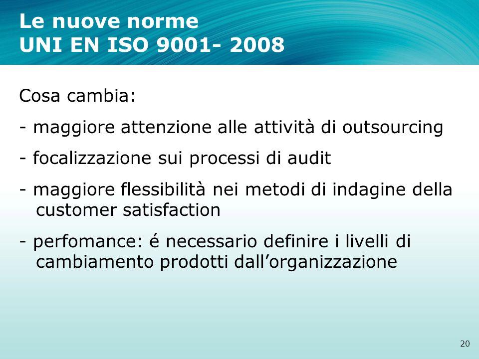 Le nuove norme UNI EN ISO 9001- 2008 20 Cosa cambia: - maggiore attenzione alle attività di outsourcing - focalizzazione sui processi di audit - maggi