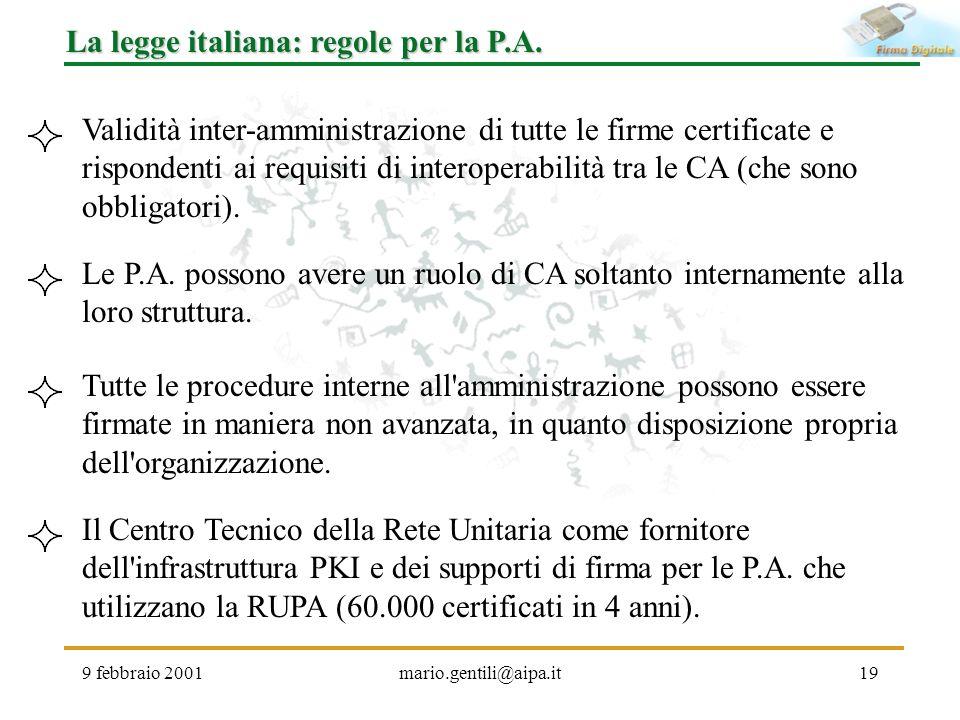 9 febbraio 2001mario.gentili@aipa.it19 La legge italiana: regole per la P.A. Validità inter-amministrazione di tutte le firme certificate e rispondent