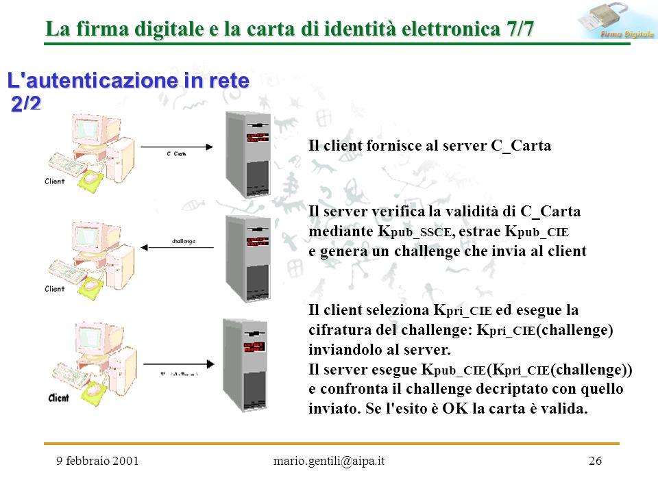 9 febbraio 2001mario.gentili@aipa.it26 La firma digitale e la carta di identità elettronica 7/7 L'autenticazione in rete 2/2 Il client fornisce al ser