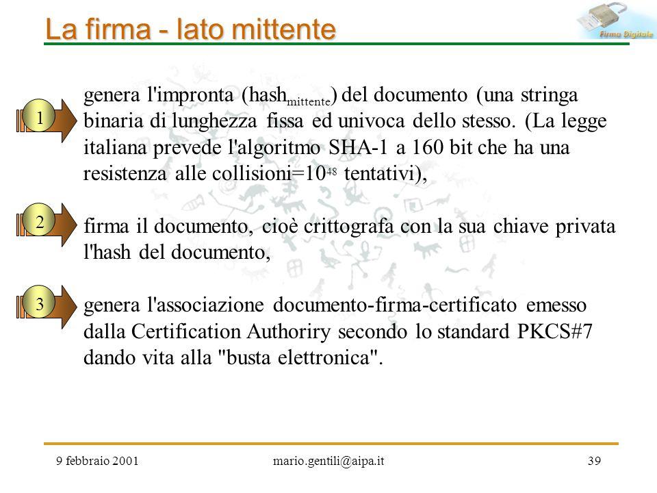 9 febbraio 2001mario.gentili@aipa.it39 La firma - lato mittente genera l'impronta (hash mittente ) del documento (una stringa binaria di lunghezza fis