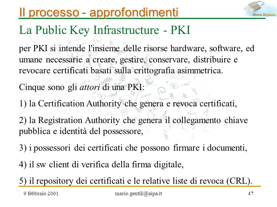 9 febbraio 2001mario.gentili@aipa.it47 Il processo - approfondimenti La Public Key Infrastructure - PKI per PKI si intende l'insieme delle risorse har
