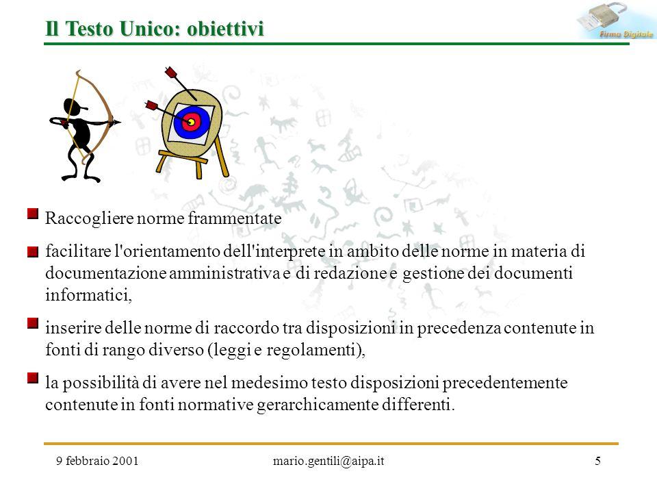 9 febbraio 2001mario.gentili@aipa.it5 Il Testo Unico: obiettivi Raccogliere norme frammentate facilitare l'orientamento dell'interprete in ambito dell