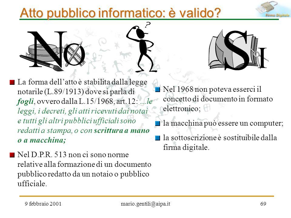 9 febbraio 2001mario.gentili@aipa.it69 Atto pubblico informatico: è valido? La forma dellatto è stabilita dalla legge notarile (L.89/1913) dove si par
