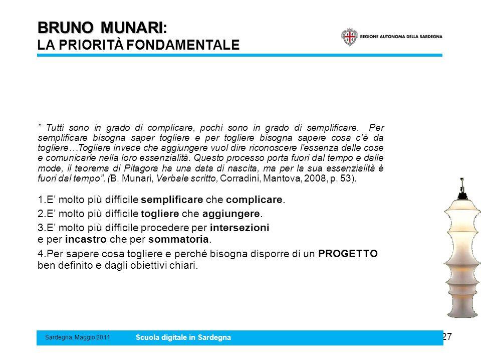 27 BRUNO MUNARI BRUNO MUNARI: LA PRIORITÀ FONDAMENTALE Sardegna, Maggio 2011 Scuola digitale in Sardegna Tutti sono in grado di complicare, pochi sono