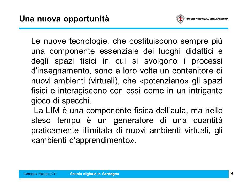 9 Una nuova opportunità Sardegna, Maggio 2011 Scuola digitale in Sardegna Le nuove tecnologie, che costituiscono sempre più una componente essenziale