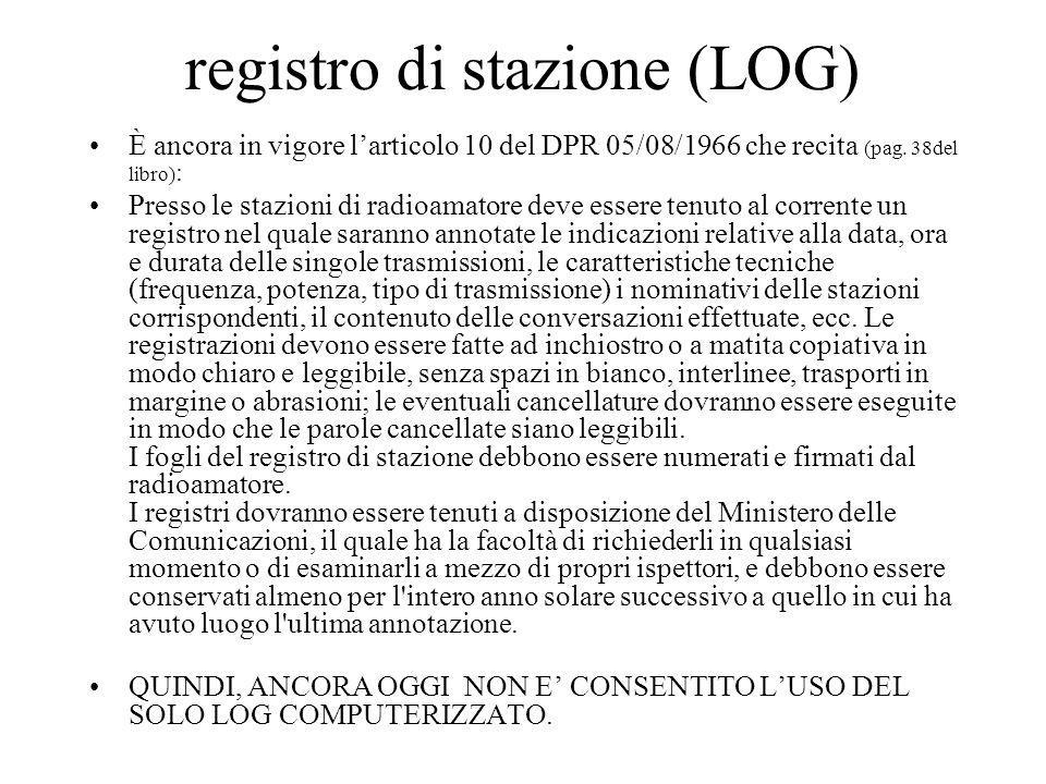 registro di stazione (LOG) È ancora in vigore larticolo 10 del DPR 05/08/1966 che recita (pag. 38del libro) : Presso le stazioni di radioamatore deve