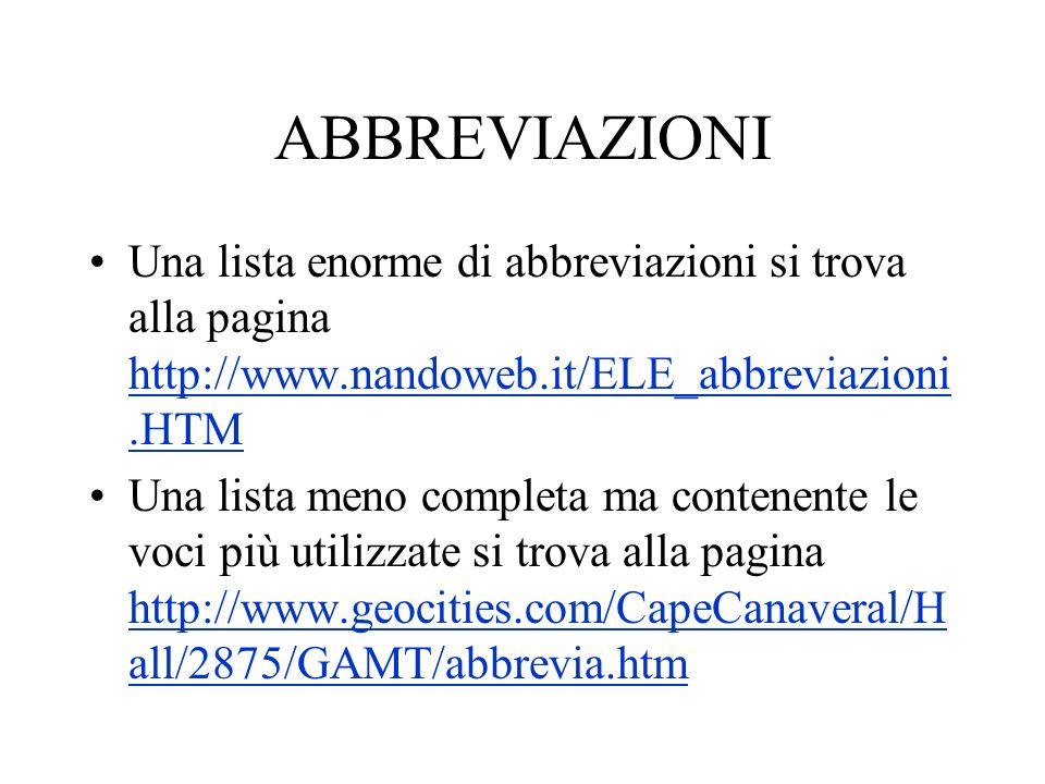 ABBREVIAZIONI Una lista enorme di abbreviazioni si trova alla pagina http://www.nandoweb.it/ELE_abbreviazioni.HTM http://www.nandoweb.it/ELE_abbreviaz