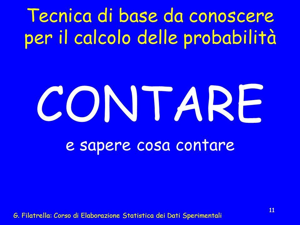G. Filatrella: Corso di Elaborazione Statistica dei Dati Sperimentali 11 Tecnica di base da conoscere per il calcolo delle probabilità CONTARE e saper