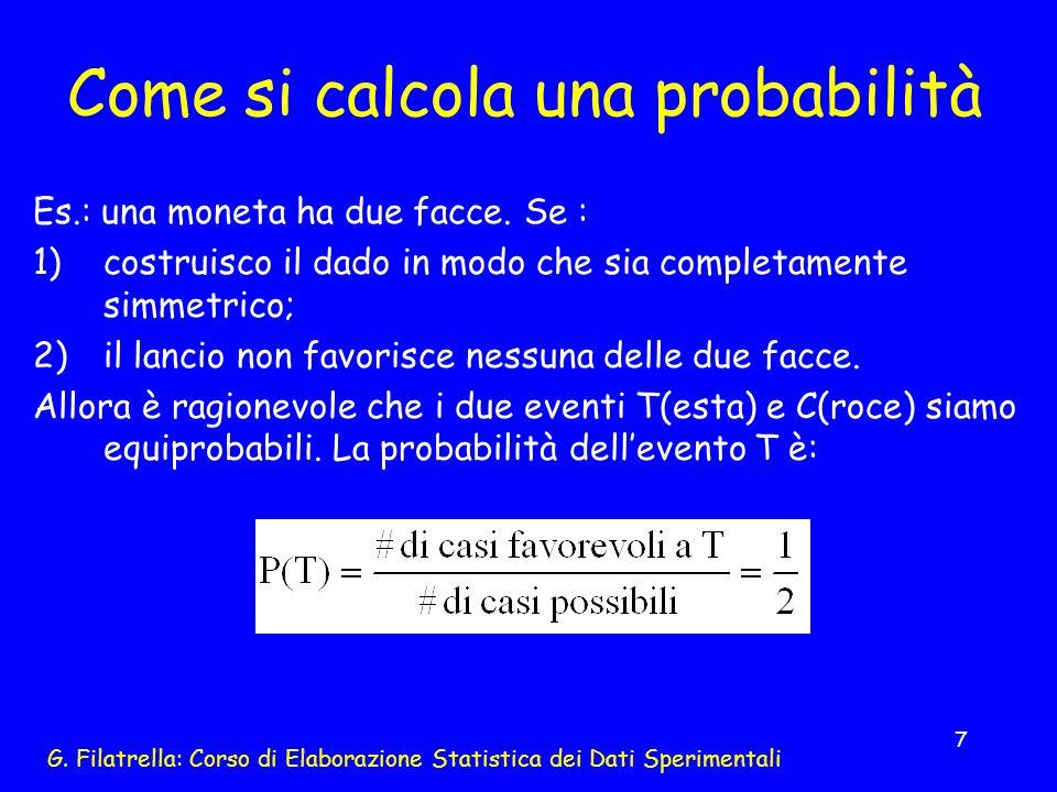 G. Filatrella: Corso di Elaborazione Statistica dei Dati Sperimentali 7 Come si calcola una probabilità Es.: una moneta ha due facce. Se : 1)costruisc